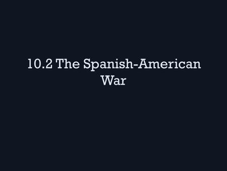 10.2 The Spanish-American War. U.S. and Cuba Cuba was Spain's colony, we were interested because some businessmen had sugar companies there When Cuban.
