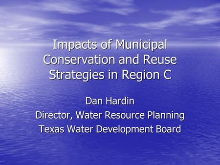 Impacts of Municipal Conservation and Reuse Strategies in Region C Dan Hardin Director, Water Resource Planning Texas Water Development Board.