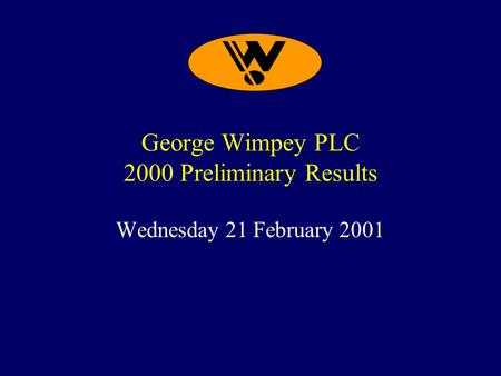 George Wimpey PLC 2000 Preliminary Results Wednesday 21 February 2001.