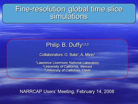 Fine-resolution global time slice simulations Philip B. Duffy 1,2,3 Collaborators: G. Bala 1, A. Mirin 1 1 Lawrence Livermore National Laboratory 2 University.