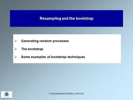 Computational statistics, lecture3 Resampling and the bootstrap  Generating random processes  The bootstrap  Some examples of bootstrap techniques.