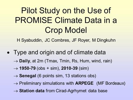Pilot Study on the Use of PROMISE Climate Data in a Crop Model  Type and origin and of climate data  Daily, at 2m (Tmax, Tmin, Rs, Hum, wind, rain) 