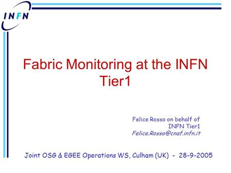 Fabric Monitoring at the INFN Tier1 Felice Rosso on behalf of INFN Tier1 Joint OSG & EGEE Operations WS, Culham (UK) - 28-9-2005.