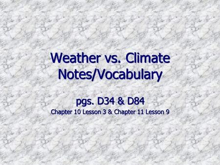 Weather vs. Climate Notes/Vocabulary pgs. D34 & D84 Chapter 10 Lesson 3 & Chapter 11 Lesson 9.