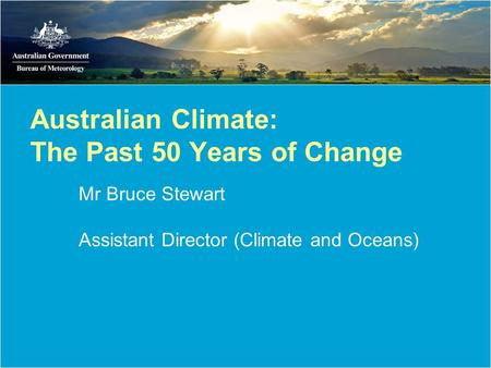 Australian Climate: The Past 50 Years of Change Mr Bruce Stewart Assistant Director (Climate and Oceans)