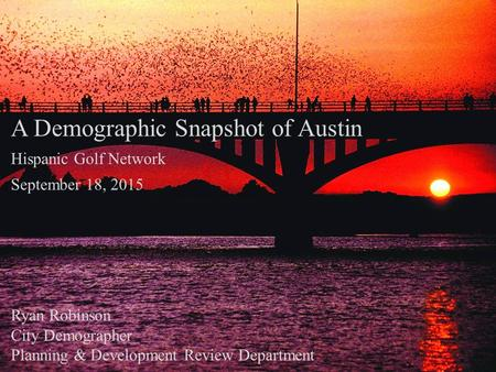 A Demographic Snapshot of Austin Hispanic Golf Network September 18, 2015 Ryan Robinson City Demographer Planning & Development Review Department.