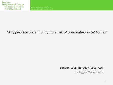 """Mapping the current and future risk of overheating in UK homes"" London-Loughborough (LoLo) CDT By Argyris Oraiopoulos 1."