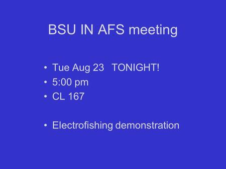 BSU IN AFS meeting Tue Aug 23TONIGHT! 5:00 pm CL 167 Electrofishing demonstration.