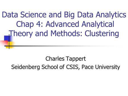 Data Science and Big Data Analytics Chap 4: Advanced Analytical Theory and Methods: Clustering Charles Tappert Seidenberg School of CSIS, Pace University.