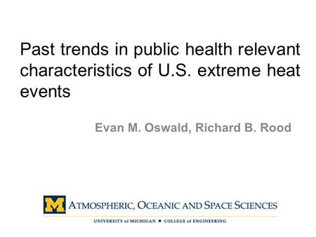 Past trends in public health relevant characteristics of U.S. extreme heat events Evan M. Oswald, Richard B. Rood.