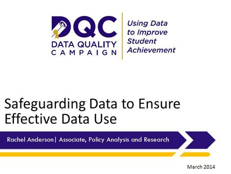 Safeguarding Data to Ensure Effective Data Use Rachel Anderson| Associate, Policy Analysis and Research March 2014.