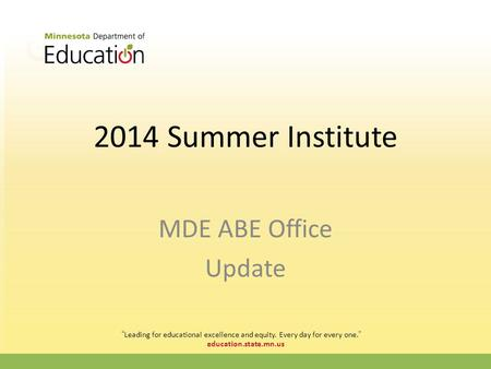 "Education.state.mn.us 2014 Summer Institute MDE ABE Office Update ""Leading for educational excellence and equity. Every day for every one."""