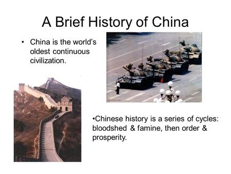 A Brief History of China China is the world's oldest continuous civilization. Chinese history is a series of cycles: bloodshed & famine, then order & prosperity.