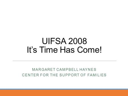 UIFSA 2008 It's Time Has Come! MARGARET CAMPBELL HAYNES CENTER FOR THE SUPPORT OF FAMILIES.