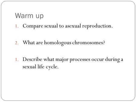 Warm up 1. Compare sexual to asexual reproduction. 2. What are homologous chromosomes? 1. Describe what major processes occur during a sexual life cycle.