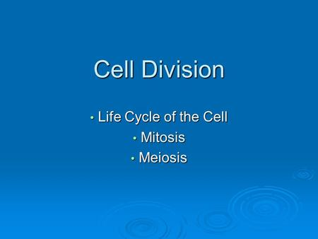 Cell Division Life Cycle of the Cell Life Cycle of the Cell Mitosis Mitosis Meiosis Meiosis.