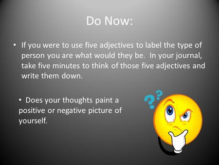 Do Now: If you were to use five adjectives to label the type of person you are what would they be. In your journal, take five minutes to think of those.