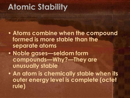 Atomic Stability Atoms combine when the compound formed is more stable than the separate atoms Noble gases—seldom form compounds—Why?—They are unusually.