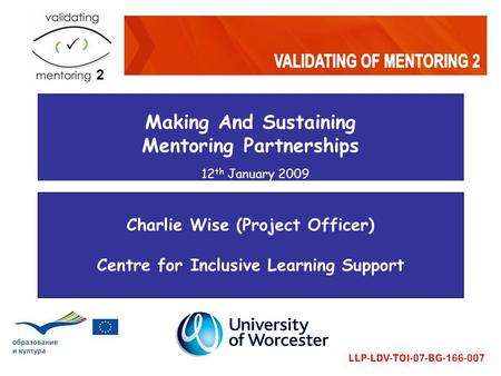 Making And Sustaining Mentoring Partnerships 12 th January 2009 Charlie Wise (Project Officer) Centre for Inclusive Learning Support.
