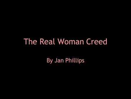 The Real Woman Creed By Jan Phillips. The Real Woman Creed  I believe that within me lies an extraordinary radiance, and I commit to letting my light.
