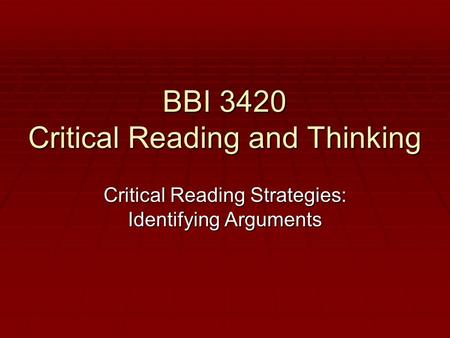 BBI 3420 Critical Reading and Thinking Critical Reading Strategies: Identifying Arguments.