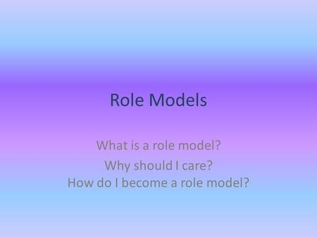 Role Models What is a role model? Why should I care? How do I become a role model?