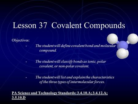 Lesson 37 Covalent Compounds Objectives: - The student will define covalent bond and molecular compound. - The student will classify bonds as ionic, polar.