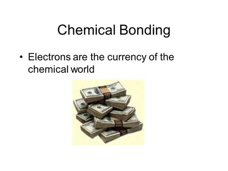 Chemical Bonding Electrons are the currency of the chemical world.