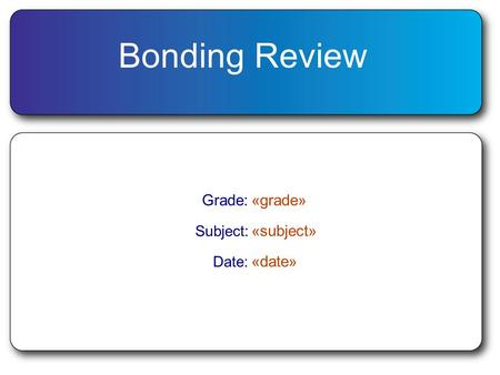 Bonding Review Grade:«grade» Subject: «subject» Date: «date»