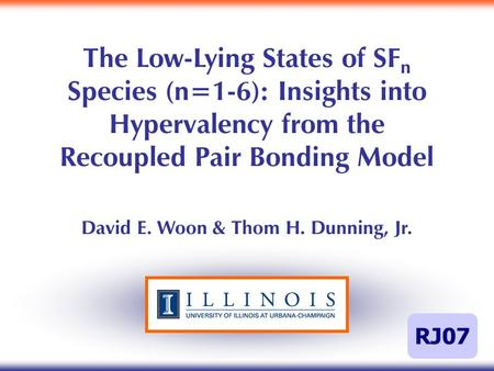 The Low-Lying States of SF n Species (n=1-6): Insights into Hypervalency from the Recoupled Pair Bonding Model David E. Woon & Thom H. Dunning, Jr. RJ07.