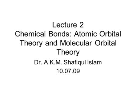 Lecture 2 Chemical Bonds: Atomic Orbital Theory and Molecular Orbital Theory Dr. A.K.M. Shafiqul Islam 10.07.09.