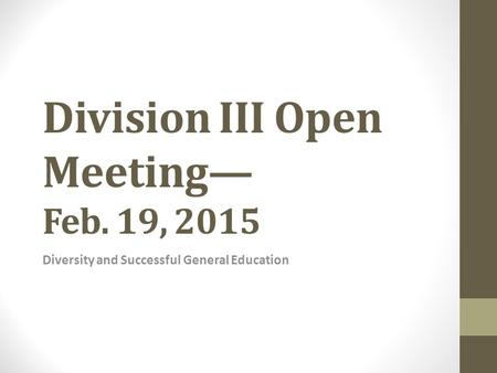 Division III Open Meeting— Feb. 19, 2015 Diversity and Successful General Education.