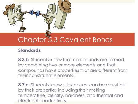 Chapter 5.3 Covalent Bonds Standards: 8.3.b. Students know that compounds are formed by combining two or more elements and that compounds have properties.