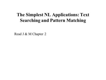 The Simplest NL Applications: Text Searching and Pattern Matching Read J & M Chapter 2.