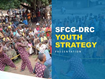 PRESENTATION SFCG-DRC YOUTH STRATEGY. Context Democratic Republic of Congo  65% of the population is under 25.  Young citizens grow up surrounded by.