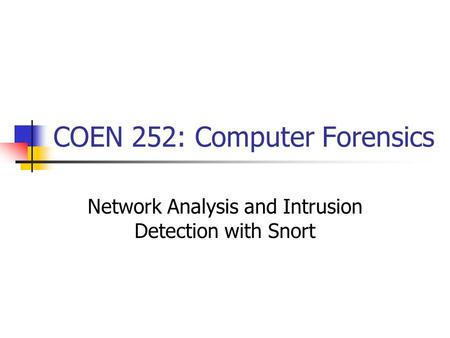 COEN 252: Computer Forensics Network Analysis and Intrusion Detection with Snort.