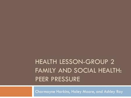 HEALTH LESSON-GROUP 2 FAMILY AND SOCIAL HEALTH: PEER PRESSURE Charmayne Harkins, Haley Moore, and Ashley Ray.