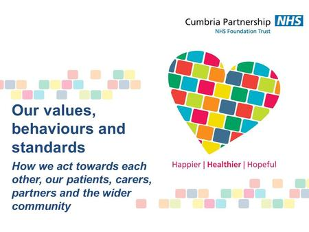 Our values, behaviours and standards How we act towards each other, our patients, carers, partners and the wider community.