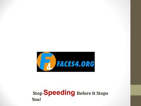 Stop Speeding Before It Stops You!. FACES4 Families Against Chronic Excessive Speed 4 Every fatality on our roadways due to aggressive speed has a face.