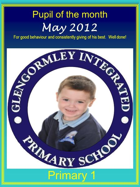 Pupil of the month Primary 1 May 2012 For good behaviour and consistently giving of his best. Well done!