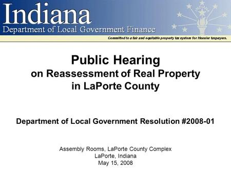 Public Hearing on Reassessment of Real Property in LaPorte County Department of Local Government Resolution #2008-01 Assembly Rooms, LaPorte County Complex.