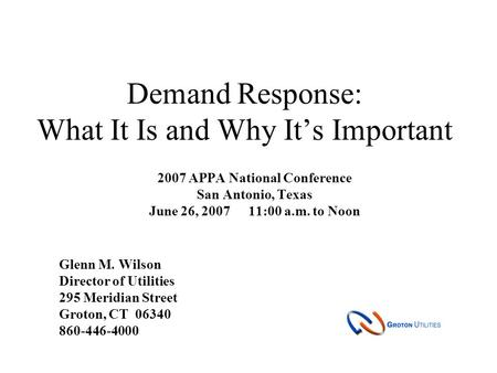 Demand Response: What It Is and Why It's Important 2007 APPA National Conference San Antonio, Texas June 26, 200711:00 a.m. to Noon Glenn M. Wilson Director.