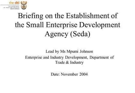 Briefing on the Establishment of the Small Enterprise Development Agency (Seda) Lead by Ms Mpumi Johnson Enterprise and Industry Development, Department.