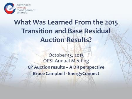 What Was Learned From the 2015 Transition and Base Residual Auction Results? October 13, 2015 OPSI Annual Meeting CP Auction results – A DR perspective.