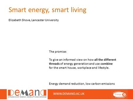 Smart energy, smart living Elizabeth Shove, Lancaster University WWW.DEMAND.AC.UK The promise: To give an informed view on how all the different threads.