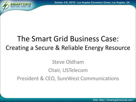 The Smart Grid Business Case: Creating a Secure & Reliable Energy Resource Steve Oldham Chair, USTelecom President & CEO, SureWest Communications.