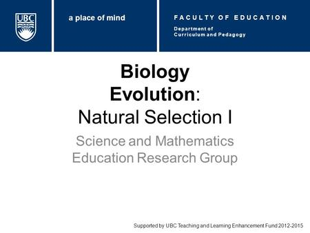 Biology Evolution: Natural Selection I Science and Mathematics Education Research Group Supported by UBC Teaching and Learning Enhancement Fund 2012-2015.