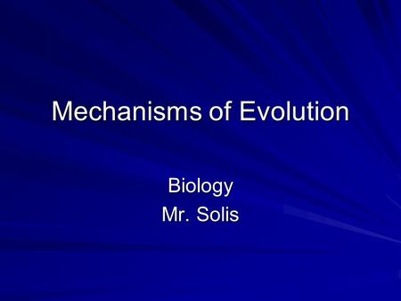 Mechanisms of Evolution Biology Mr. Solis. Populations, Not Individuals Evolve An organism cannot evolve a new phenotype, but rather natural selection.