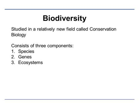 Biodiversity Studied in a relatively new field called Conservation Biology Consists of three components: 1.Species 2.Genes 3.Ecosystems.