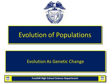 Foothill High School Science Department Evolution of Populations Evolution As Genetic Change.